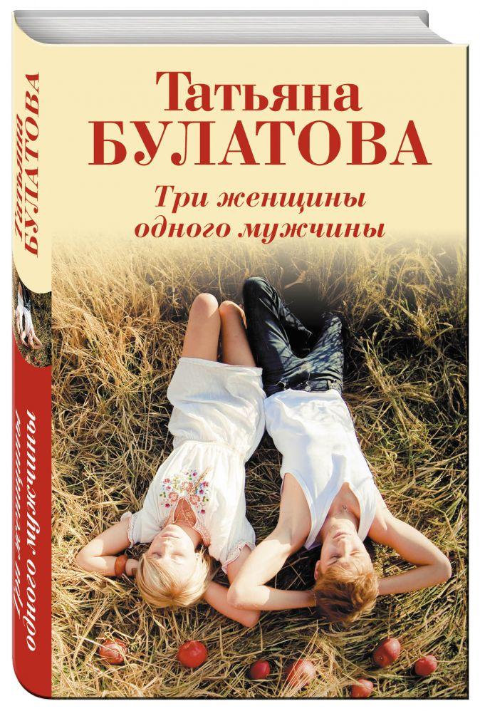 Татьяна Булатова - Три женщины одного мужчины обложка книги