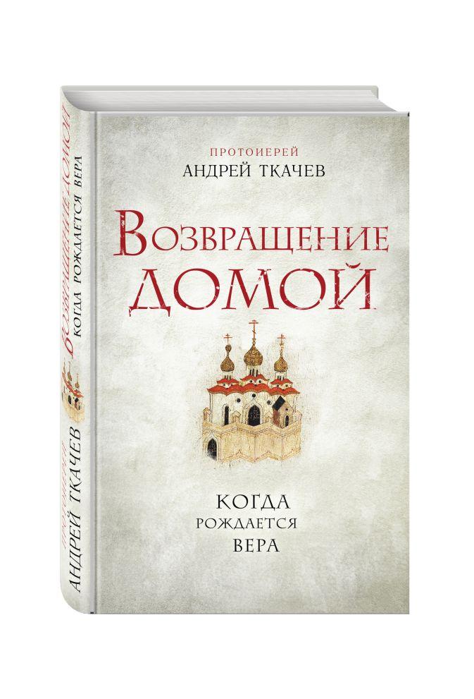Протоиерей Андрей Ткачев - Возвращение домой. Когда рождается вера обложка книги