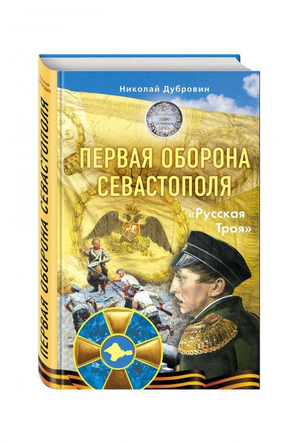 Первая оборона Севастополя 1854–1855 гг. «Русская Троя» Дубровин Н.Ф.