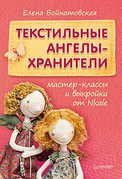 Войнатовская Е. - Текстильные ангелы-хранители Мастер-классы и выкройки от Nkale обложка книги