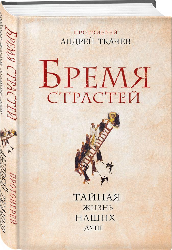 Протоиерей Ткачев Андрей - Бремя страстей. Тайная жизнь наших душ обложка книги