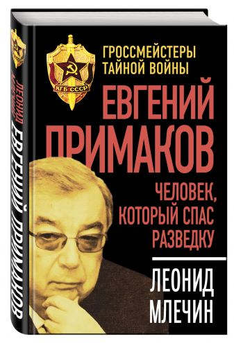 Млечин Л.М. - Евгений Примаков. Человек, который спас разведку обложка книги