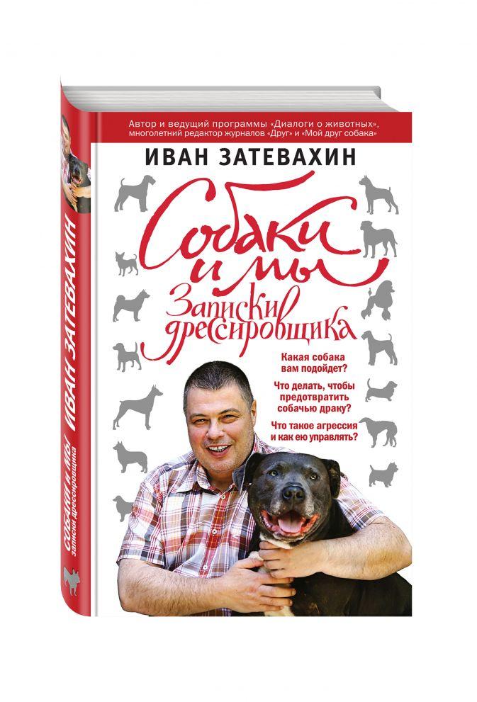Иван Затевахин - Собаки и мы. Записки дрессировщика обложка книги