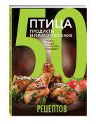 50 рецептов. Птица. Продукты и приготовление. Тушка, грудки, окорочка, крылышки