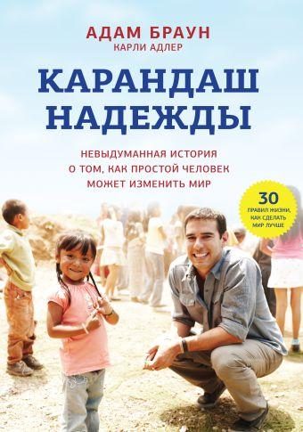 Карандаш надежды. Невыдуманная история о том, как простой человек может изменить мир Браун А.; Адлер К.
