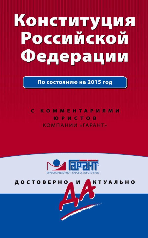 Конституция Российской Федерации. С изм. и доп. на 2015 г. С комментариями юристов