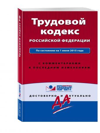 Трудовой кодекс РФ. По состоянию на 1 июля 2015 года. С комментариями к последним изменениям