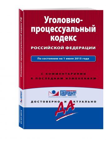 Уголовно-процессуальный кодекс Российской Федерации. По состоянию на 1 июля 2015 года. С комментариями к последним изменениям