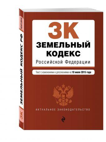 Земельный кодекс Российской Федерации : текст с изм. и доп. на 10 июля 2015 г.