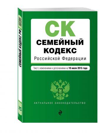 Семейный кодекс Российской Федерации : текст с изм. и доп. на 10 июля 2015 г.
