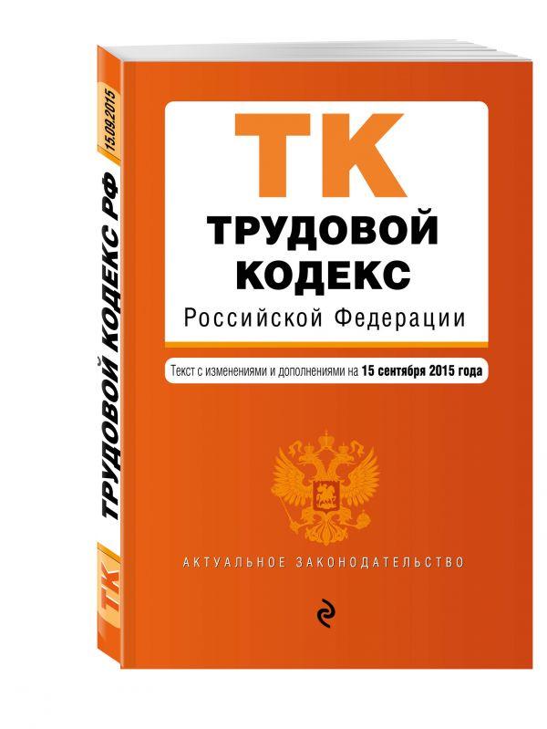 Трудовой кодекс Российской Федерации : текст с изм. и доп. на 15 сентября 2015 г.