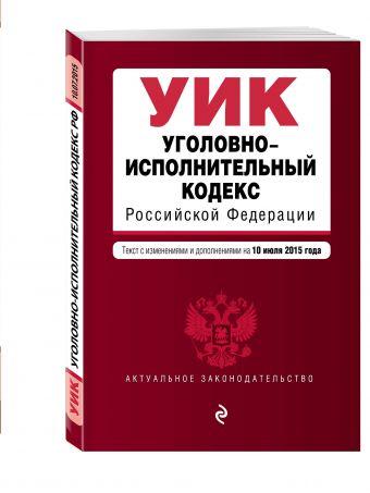 Уголовно-исполнительный кодекс Российской Федерации : текст с изм. и доп. на 10 июля 2015 г.