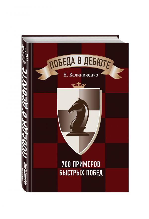 Победа в дебюте. 700 примеров быстрых побед Калиниченко Н.