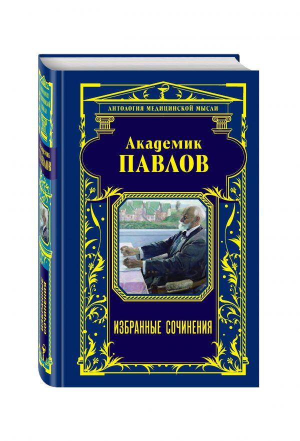 Академик Павлов. Избранные сочинения Павлов И.П., Мясников А.Л.
