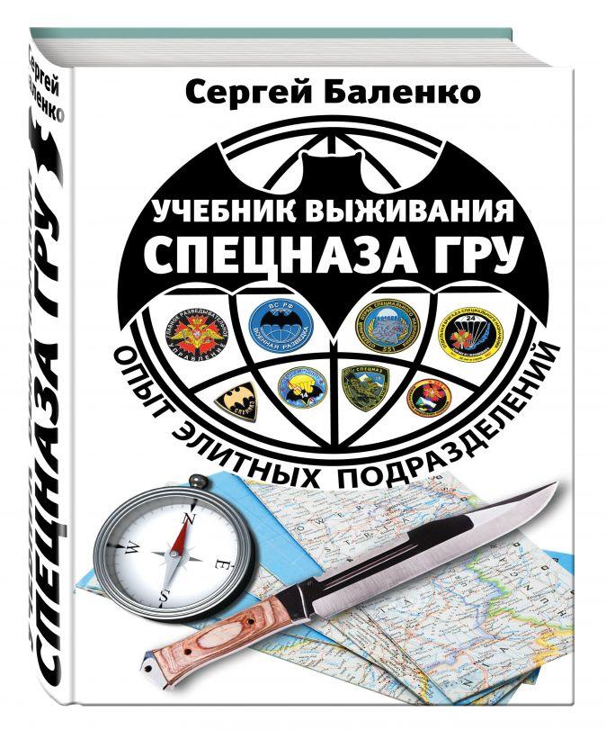 Баленко С.В. - Учебник выживания спецназа ГРУ. Опыт элитных подразделений. 13-е издание обложка книги