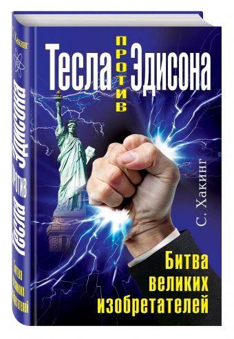 Тесла против Эдисона. Битва великих изобретателей Хакинг С.