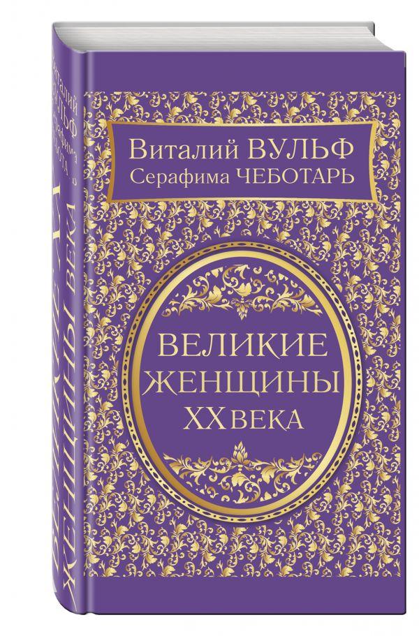Великие женщины XX века. Самое полное издание Вульф В.Я., Чеботарь С.А.