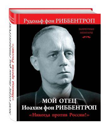 Риббентроп Р. - Мой отец Иоахим фон Риббентроп. «Никогда против России!» обложка книги