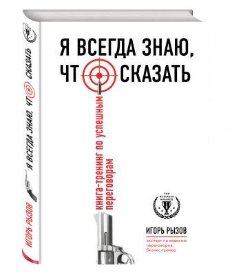 Игорь Рызов - Я всегда знаю, что сказать. Книга-тренинг по успешным переговорам обложка книги