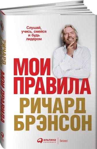 Брэнсон Р. - Мои правила: Слушай, учись, смейся и будь лидером обложка книги