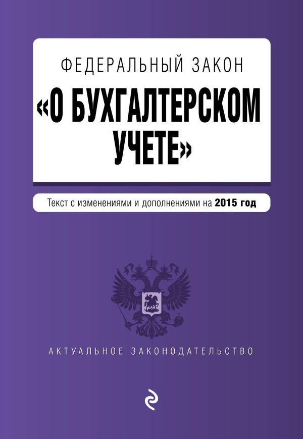 """Федеральный закон """"О бухгалтерском учете"""": текст с изм. и доп. на 2015 год"""