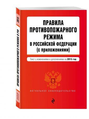 Правила противопожарного режима в Российской Федерации (с приложениями): текст со всеми изменениями на 2015 г.