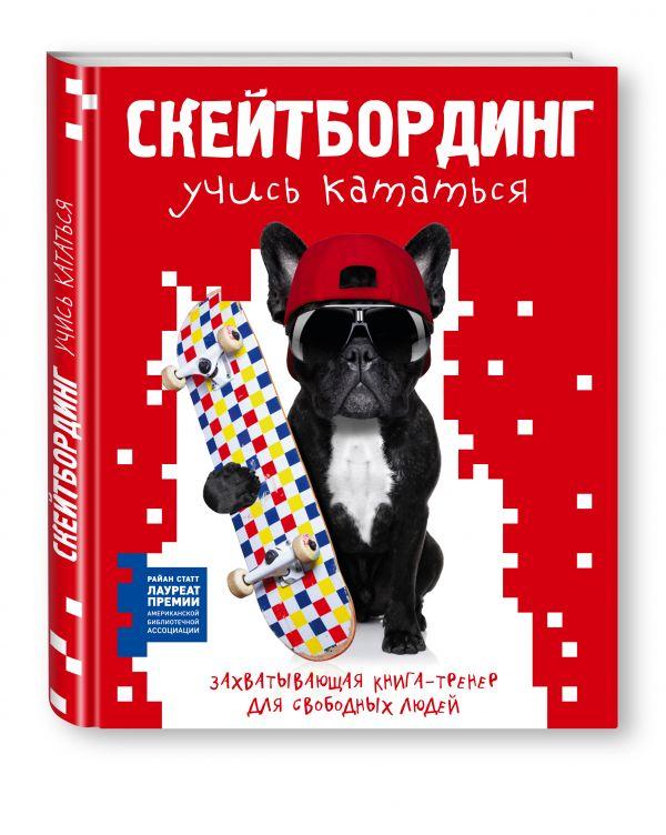 Zakazat.ru: Скейтбординг: учись кататься. Захватывающая книга-тренер для свободных людей. Статт Райан