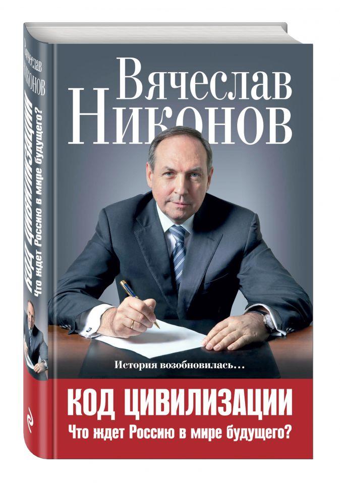 Вячеслав Никонов - Код цивилизации. Что ждет Россию в мире будущего? обложка книги