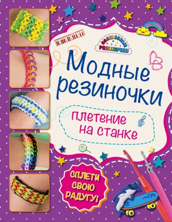 Модные резиночки: плетение на станке (обновленное) Скуратович К.Р.