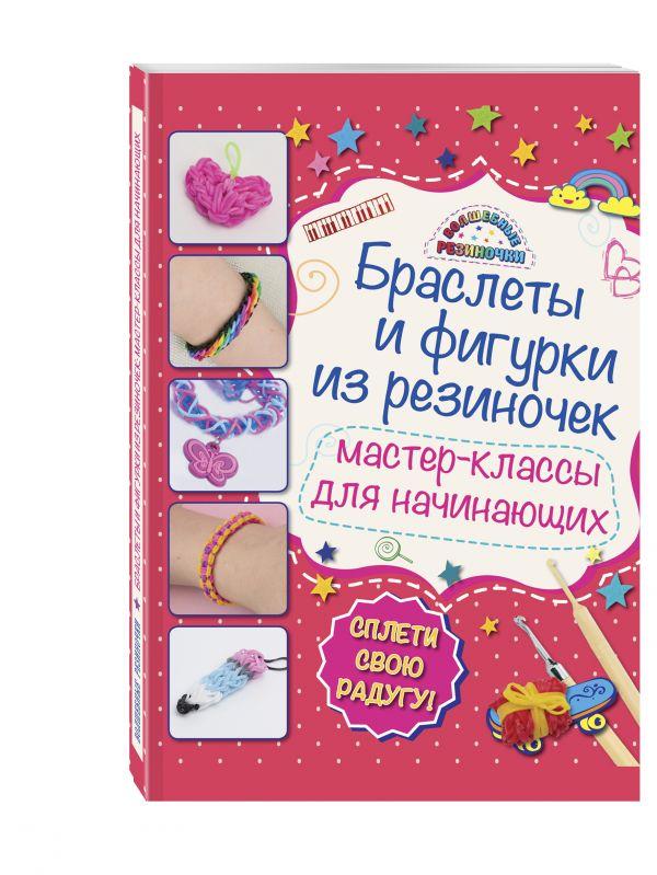 Браслеты и фигурки из резиночек: мастер-классы для начинающих (обновленное) Крупская М.А.