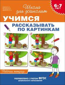 6-7 лет. Учимся рассказывать по картинкам (Рабочая тетрадь)