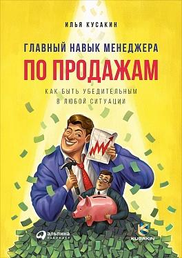 Главный навык менеджера по продажам: Как быть убедительным в любой ситуации Кусакин И.