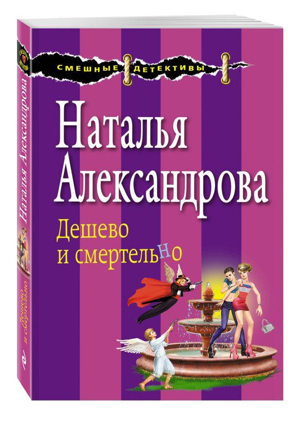 Дешево и смертельно Александрова Н.Н.