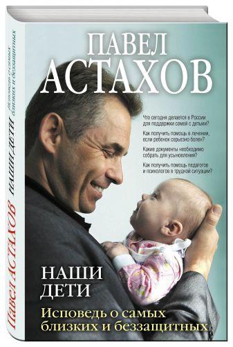 Павел Астахов - Наши дети. Исповедь о самых близких и беззащитных обложка книги