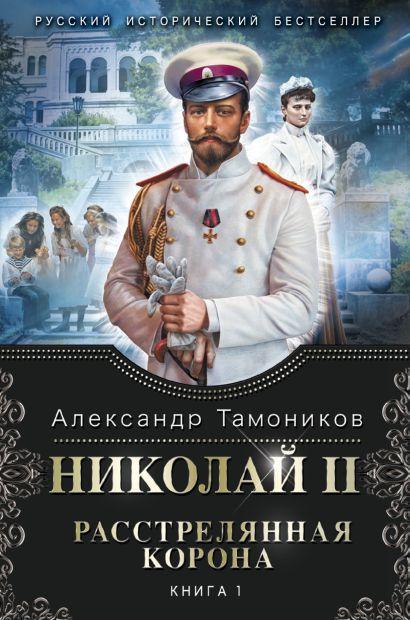 Николай II. Расстрелянная корона. Книга 1 - фото 1
