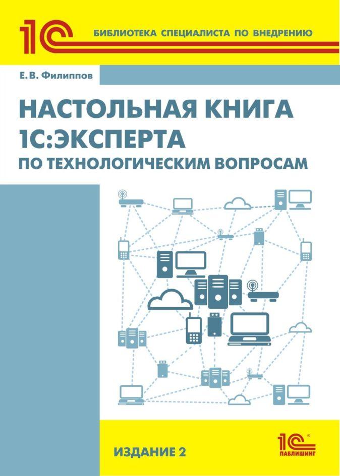 Филиппов Е.В. - Настольная книга 1С:Эксперта по технологическим вопросам. 2 издание обложка книги