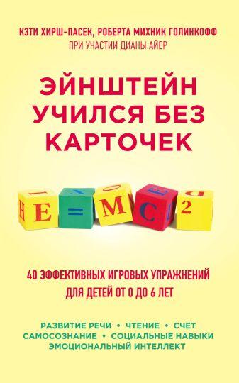 Кэти Хирш-Пасек, Роберта Михник Голинкофф при участии Дианы Айер - Эйнштейн учился без карточек. 40 эффективных игровых упражнений для детей от 0 до 6 лет обложка книги