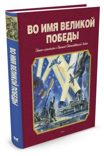 Во имя Великой Победы Стихи и рассказы о Великой Отечественной войне