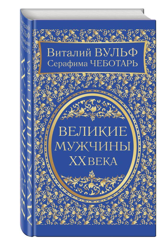 Виталий Вульф, Серафима Чеботарь - Великие мужчины XX века обложка книги