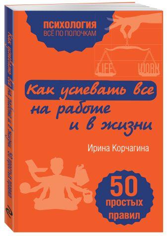 Ирина Корчагина - Как успевать все на работе и в жизни. 50 простых правил обложка книги