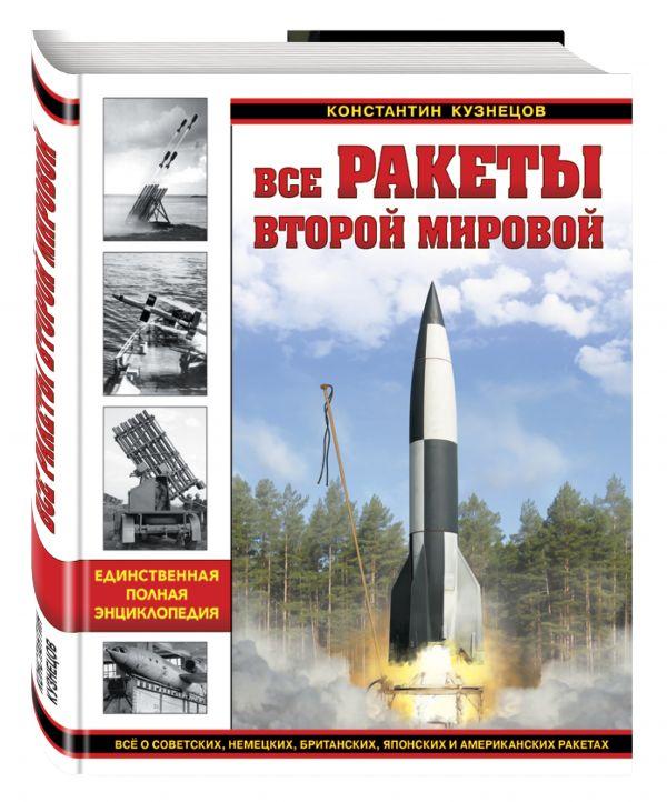 Все ракеты Второй Мировой. Единственная полная энциклопедия Кузнецов К.А.