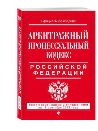 Арбитражный процессуальный кодекс Российской Федерации : текст с изм. и доп. на 15 сентября 2015 г. <нe указано>