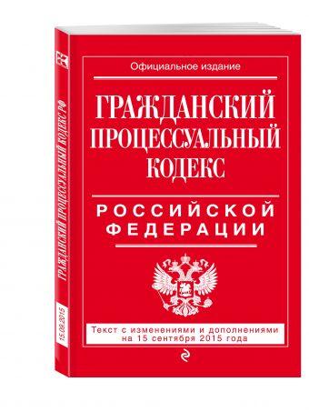 Гражданский процессуальный кодекс Российской Федерации : текст с изм. и доп. на 15 сентября 2015 г. <нe указано>