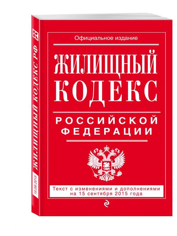Жилищный кодекс Российской Федерации : текст с изм. и доп. на 15 сентября 2015 г. <нe указано>