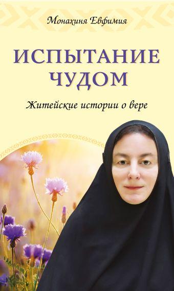 Испытание чудом. Житейские истории о вере Монахиня Евфимия (Пащенко)