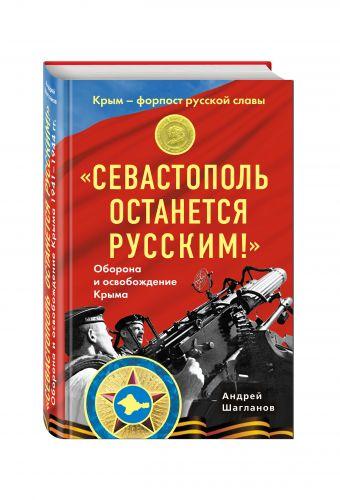 «Севастополь останется русским!» Оборона и освобождение Крыма 1941-1944 Шагланов А.Н.