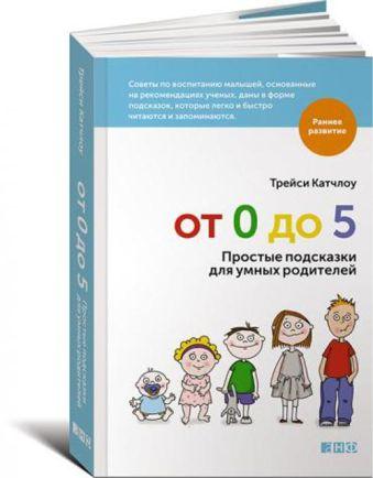 От 0 до 5: Простые подсказки для умных родителей Катчлоу Т.