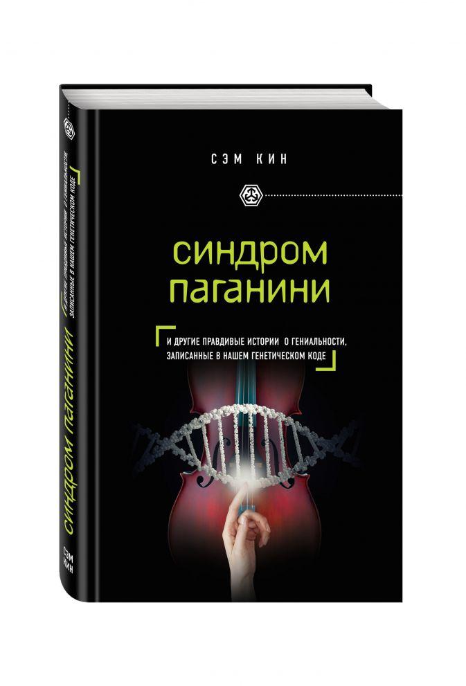Синдром Паганини и другие правдивые истории о гениальности, записанные в нашем генетическом коде Сэм Кин
