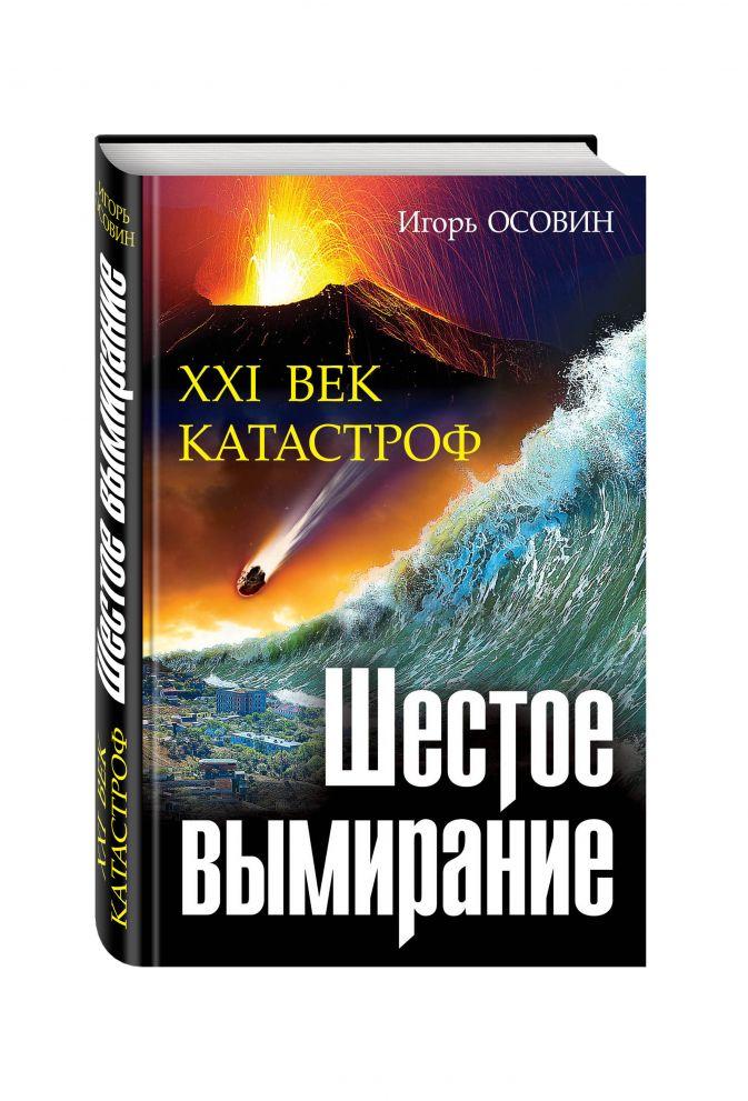 Игорь Осовин - Шестое вымирание. XXI век катастроф обложка книги
