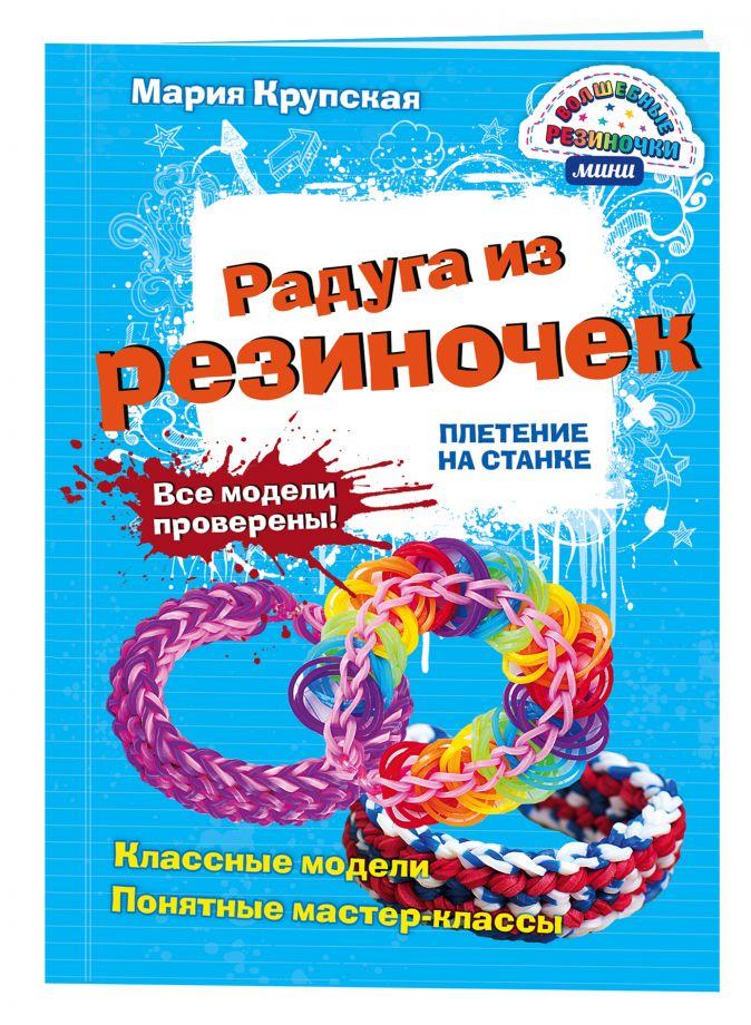 Мария Крупская - Радуга из резиночек. Плетение на станке обложка книги
